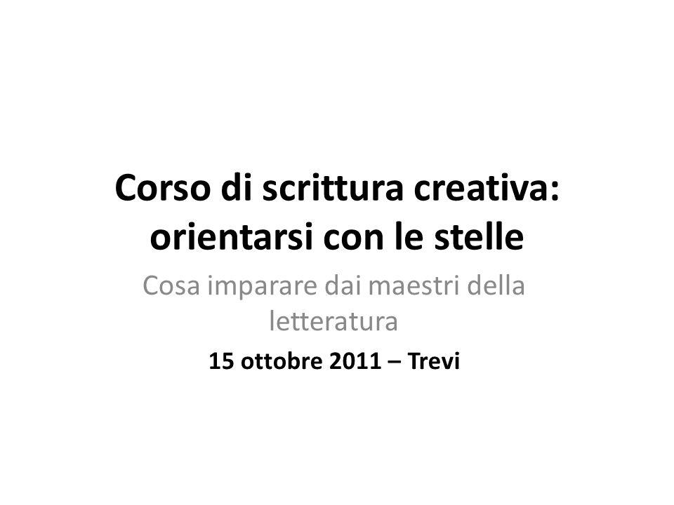 Corso di scrittura creativa: orientarsi con le stelle Cosa imparare dai maestri della letteratura 15 ottobre 2011 – Trevi