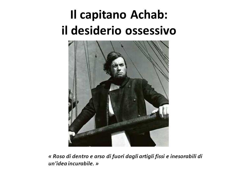 Il capitano Achab: il desiderio ossessivo « Roso di dentro e arso di fuori dagli artigli fissi e inesorabili di un'idea incurabile. »
