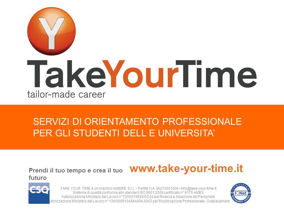 SERVIZI DI ORIENTAMENTO PROFESSIONALE PER GLI STUDENTI DELL E UNIVERSITA Prendi il tuo tempo e crea il tuo futuro www.take-your-time.it TAKE YOUR TIME è un marchio AMBIRE S.r.l.