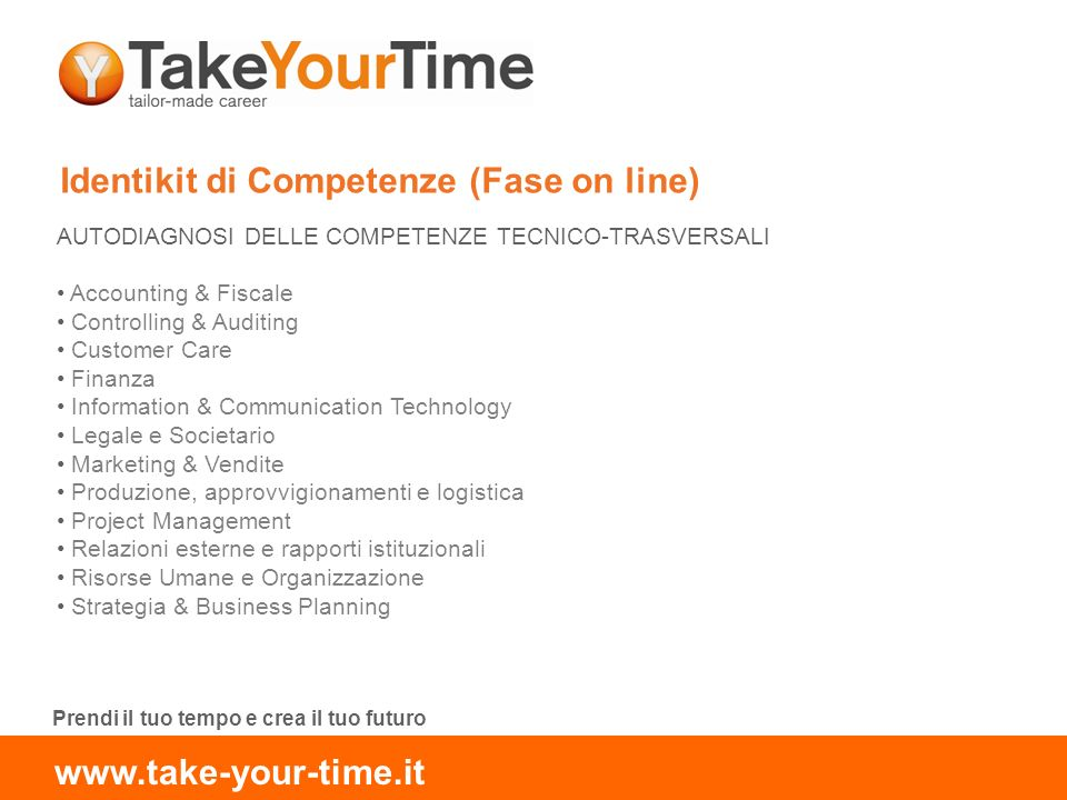 Identikit di Competenze (Fase on line) AUTODIAGNOSI DELLE COMPETENZE TECNICO-TRASVERSALI Accounting & Fiscale Controlling & Auditing Customer Care Finanza Information & Communication Technology Legale e Societario Marketing & Vendite Produzione, approvvigionamenti e logistica Project Management Relazioni esterne e rapporti istituzionali Risorse Umane e Organizzazione Strategia & Business Planning Prendi il tuo tempo e crea il tuo futuro www.take-your-time.it
