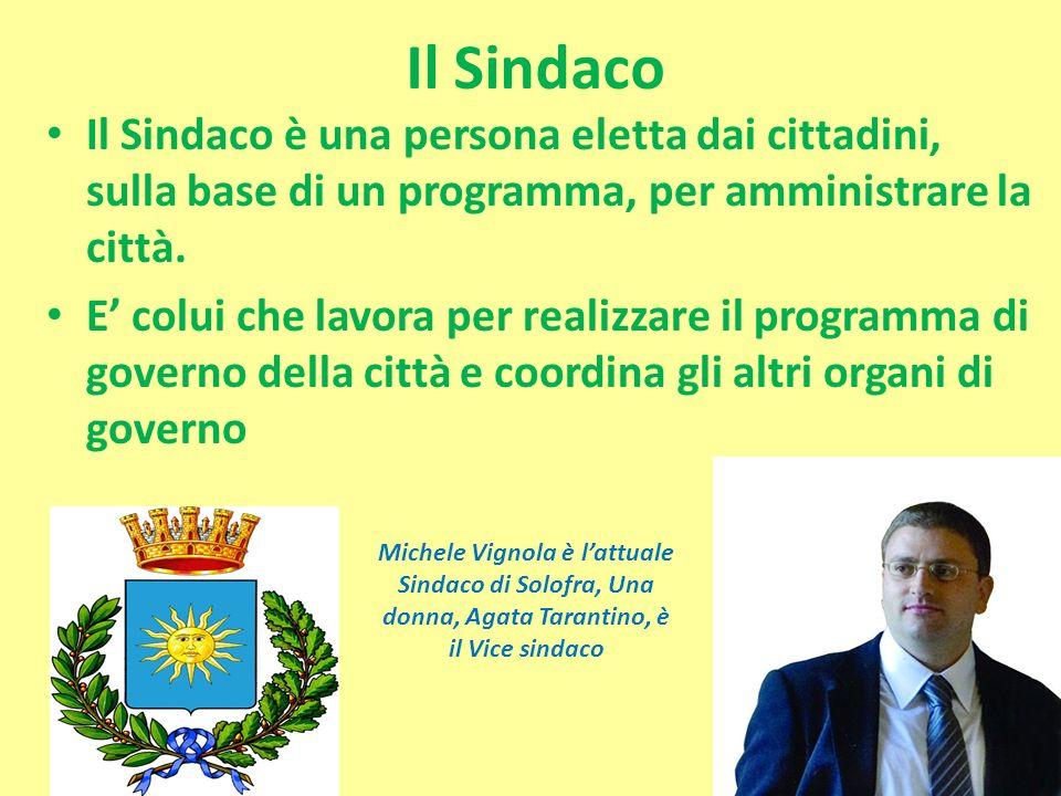 Il Sindaco Il Sindaco è una persona eletta dai cittadini, sulla base di un programma, per amministrare la città. E colui che lavora per realizzare il