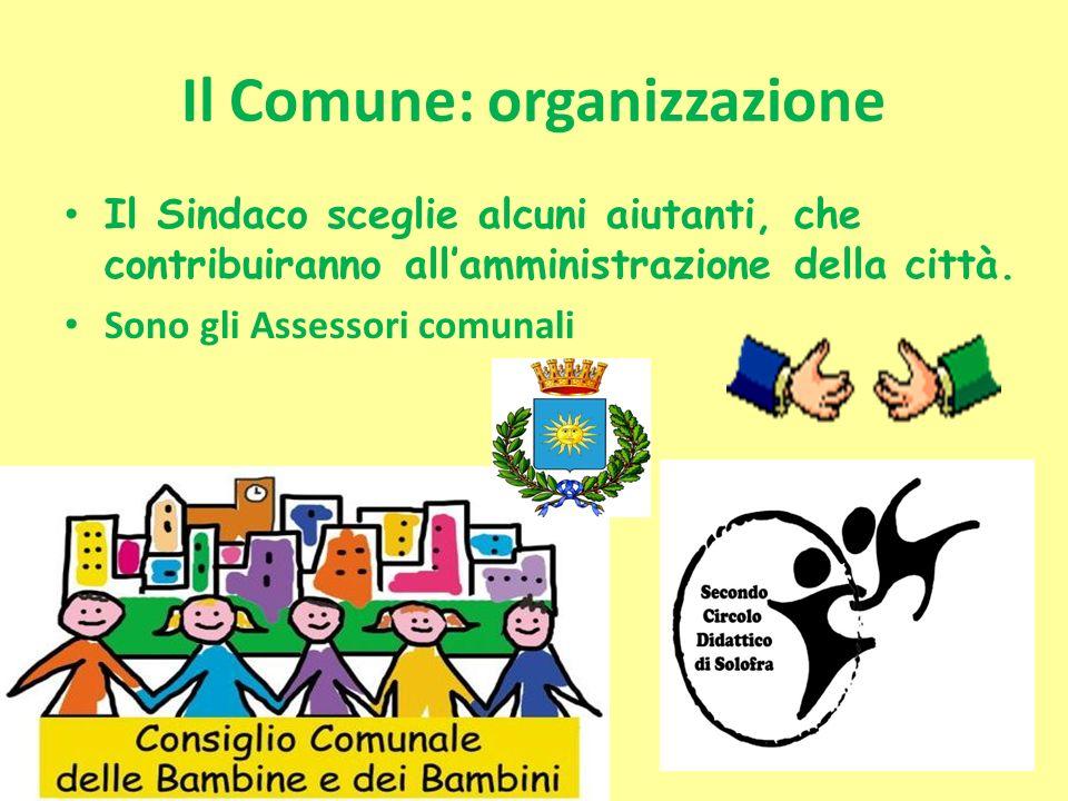 Il Comune: organizzazione Il Sindaco sceglie alcuni aiutanti, che contribuiranno allamministrazione della città. Sono gli Assessori comunali