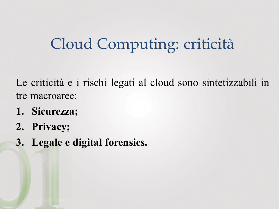Cloud Computing: criticità Le criticità e i rischi legati al cloud sono sintetizzabili in tre macroaree: 1.Sicurezza; 2.Privacy; 3.Legale e digital forensics.