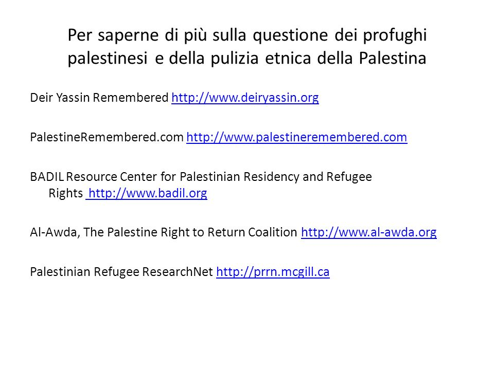 Per saperne di più sulla questione dei profughi palestinesi e della pulizia etnica della Palestina Deir Yassin Remembered http://www.deiryassin.orghttp://www.deiryassin.org PalestineRemembered.com http://www.palestineremembered.comhttp://www.palestineremembered.com BADIL Resource Center for Palestinian Residency and Refugee Rights http://www.badil.org http://www.badil.org Al-Awda, The Palestine Right to Return Coalition http://www.al-awda.orghttp://www.al-awda.org Palestinian Refugee ResearchNet http://prrn.mcgill.cahttp://prrn.mcgill.ca