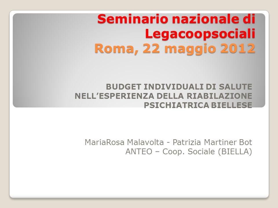 Seminario nazionale di Legacoopsociali Roma, 22 maggio 2012 BUDGET INDIVIDUALI DI SALUTE NELLESPERIENZA DELLA RIABILAZIONE PSICHIATRICA BIELLESE Maria