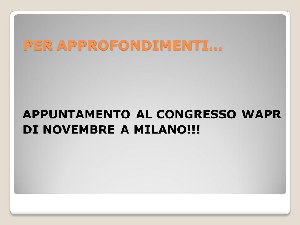 PER APPROFONDIMENTI… APPUNTAMENTO AL CONGRESSO WAPR DI NOVEMBRE A MILANO!!!