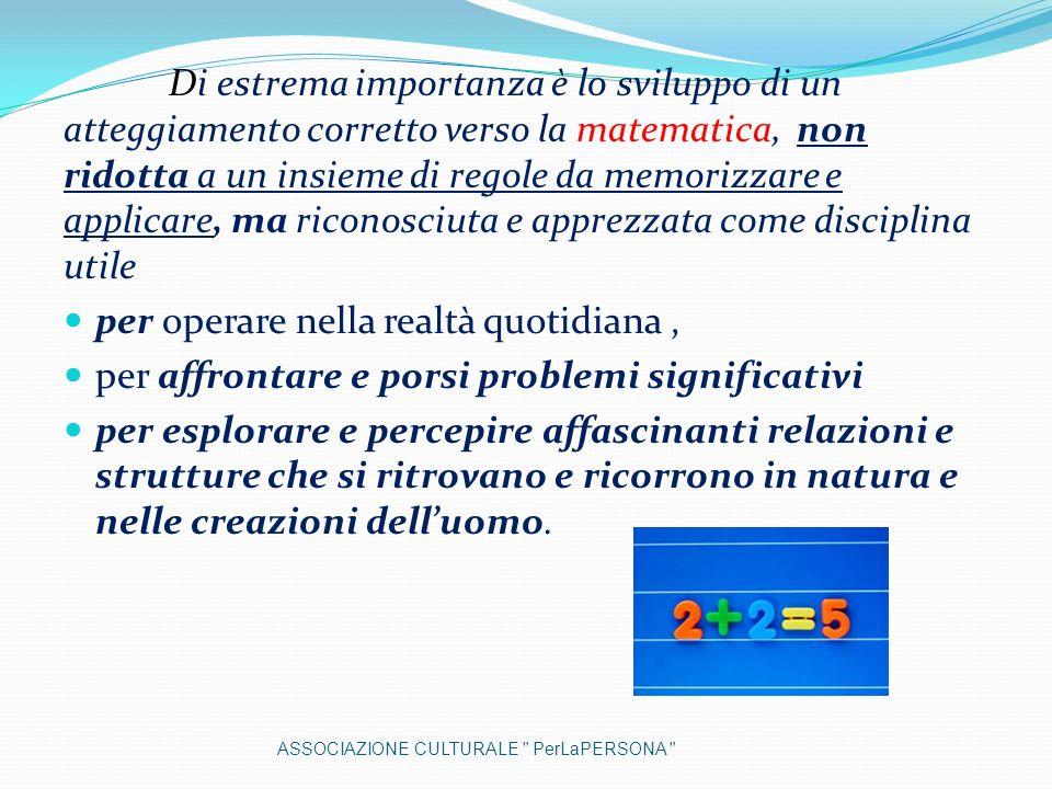 Di estrema importanza è lo sviluppo di un atteggiamento corretto verso la matematica, non ridotta a un insieme di regole da memorizzare e applicare, m