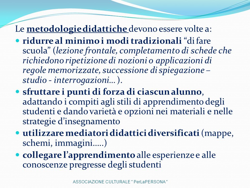 Le metodologie didattiche devono essere volte a: ridurre al minimo i modi tradizionali di fare scuola (lezione frontale, completamento di schede che r