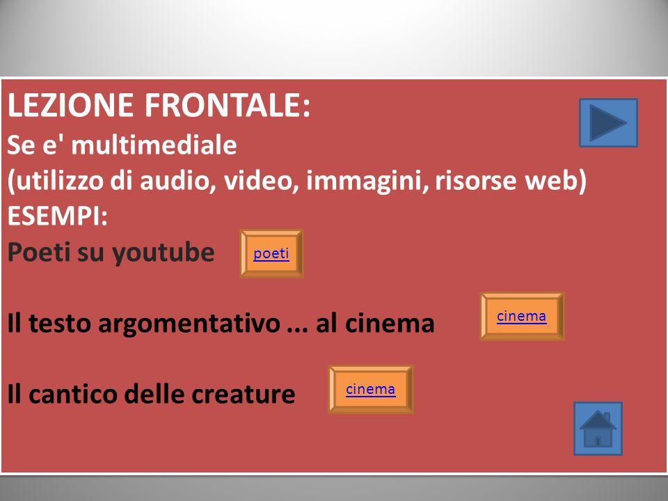 LEZIONE FRONTALE: Se e' multimediale (utilizzo di audio, video, immagini, risorse web) ESEMPI: Poeti su youtube Il testo argomentativo... al cinema Il