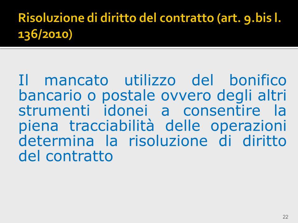 22 Il mancato utilizzo del bonifico bancario o postale ovvero degli altri strumenti idonei a consentire la piena tracciabilità delle operazioni determina la risoluzione di diritto del contratto