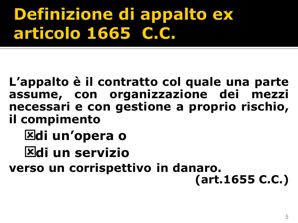 5 Lappalto è il contratto col quale una parte assume, con organizzazione dei mezzi necessari e con gestione a proprio rischio, il compimento ý di unopera o ý di un servizio verso un corrispettivo in danaro.