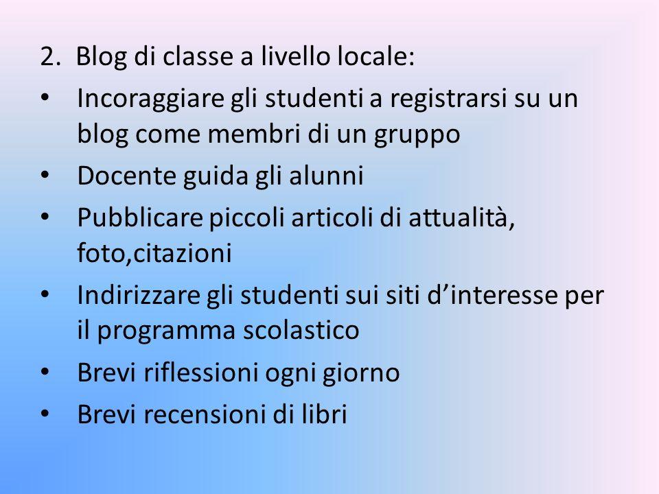 2. Blog di classe a livello locale: Incoraggiare gli studenti a registrarsi su un blog come membri di un gruppo Docente guida gli alunni Pubblicare pi