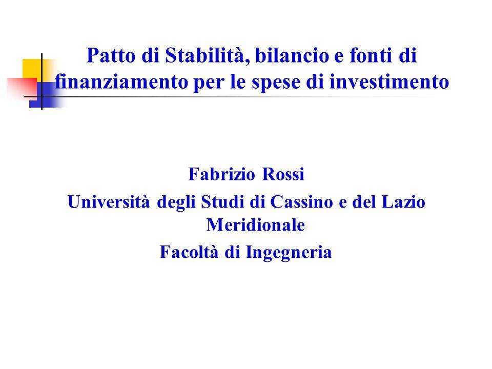 Patto di Stabilità, bilancio e fonti di finanziamento per le spese di investimento Fabrizio Rossi Università degli Studi di Cassino e del Lazio Meridionale Facoltà di Ingegneria