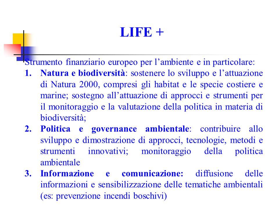 LIFE + Strumento finanziario europeo per lambiente e in particolare: 1.Natura e biodiversità: sostenere lo sviluppo e lattuazione di Natura 2000, compresi gli habitat e le specie costiere e marine; sostegno allattuazione di approcci e strumenti per il monitoraggio e la valutazione della politica in materia di biodiversità; 2.Politica e governance ambientale: contribuire allo sviluppo e dimostrazione di approcci, tecnologie, metodi e strumenti innovativi; monitoraggio della politica ambientale 3.Informazione e comunicazione: diffusione delle informazioni e sensibilizzazione delle tematiche ambientali (es: prevenzione incendi boschivi)