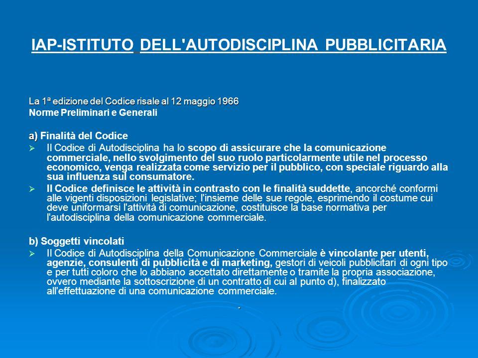 IAP-ISTITUTO DELL'AUTODISCIPLINA PUBBLICITARIA La 1ª edizione del Codice risale al 12 maggio 1966 Norme Preliminari e Generali a) a) Finalità del Codi