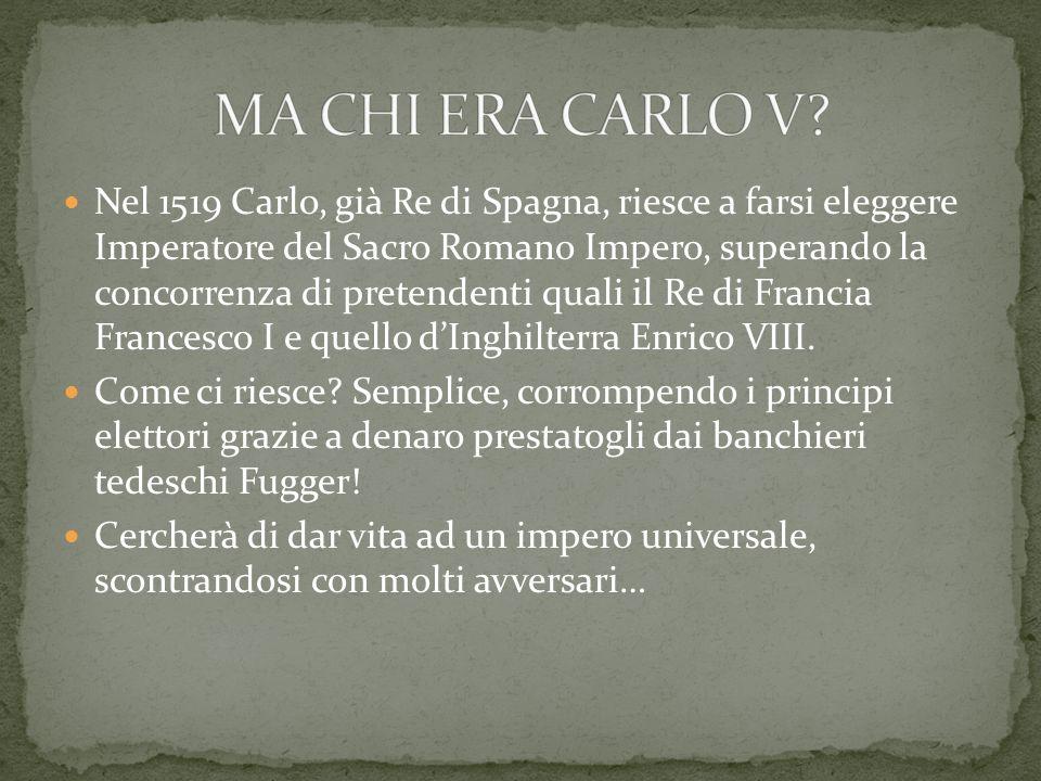 Nel 1519 Carlo, già Re di Spagna, riesce a farsi eleggere Imperatore del Sacro Romano Impero, superando la concorrenza di pretendenti quali il Re di F