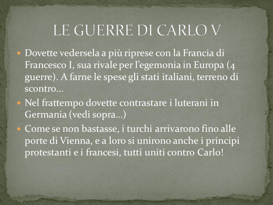 Dovette vedersela a più riprese con la Francia di Francesco I, sua rivale per legemonia in Europa (4 guerre). A farne le spese gli stati italiani, ter