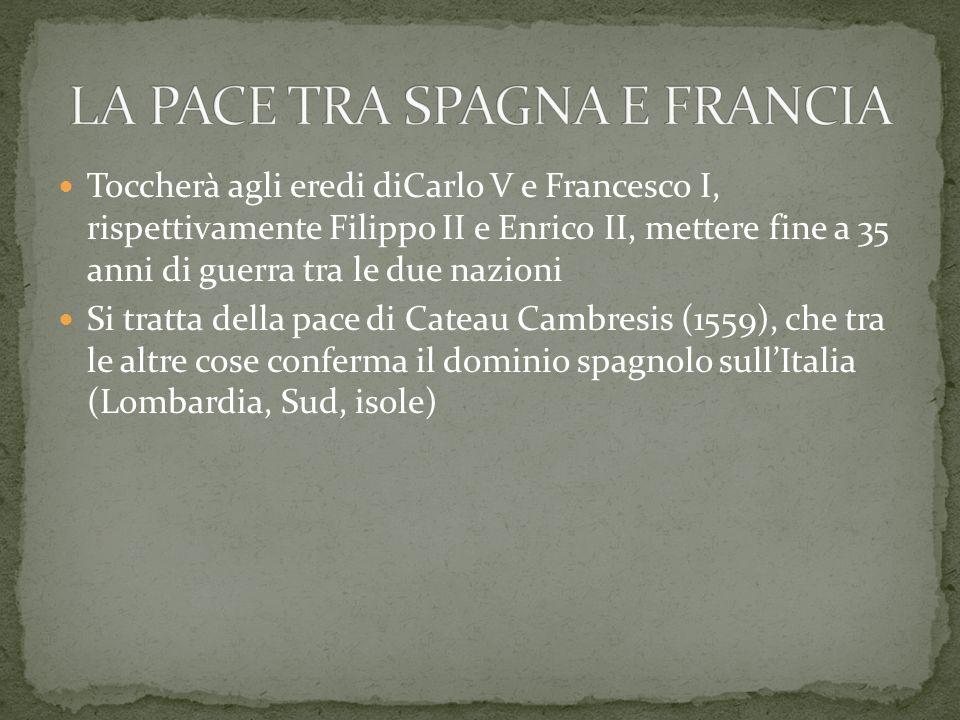 Toccherà agli eredi diCarlo V e Francesco I, rispettivamente Filippo II e Enrico II, mettere fine a 35 anni di guerra tra le due nazioni Si tratta del
