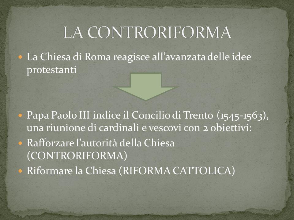 La Chiesa di Roma reagisce allavanzata delle idee protestanti Papa Paolo III indice il Concilio di Trento (1545-1563), una riunione di cardinali e ves