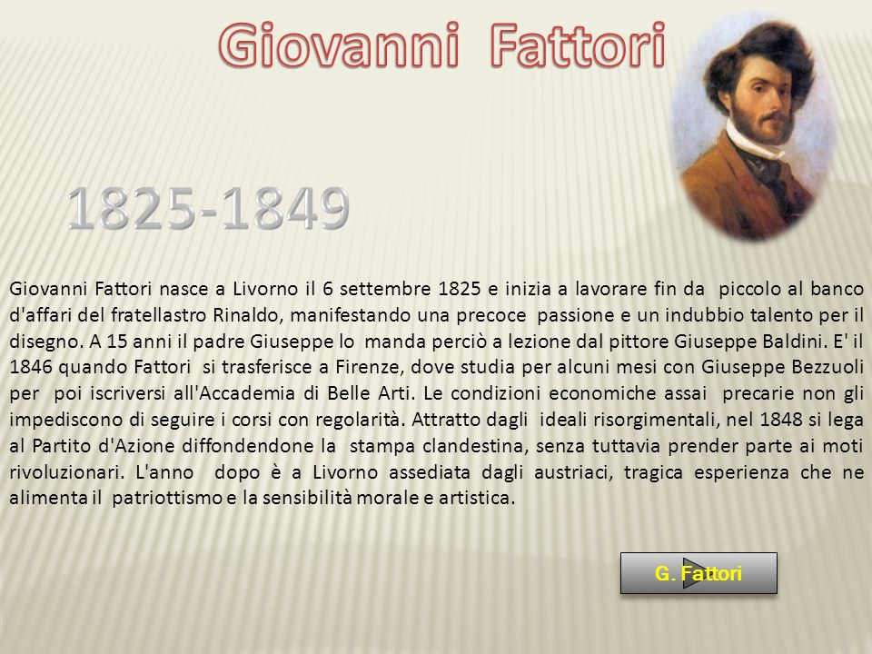 Giovanni Fattori nasce a Livorno il 6 settembre 1825 e inizia a lavorare fin da piccolo al banco d'affari del fratellastro Rinaldo, manifestando una p