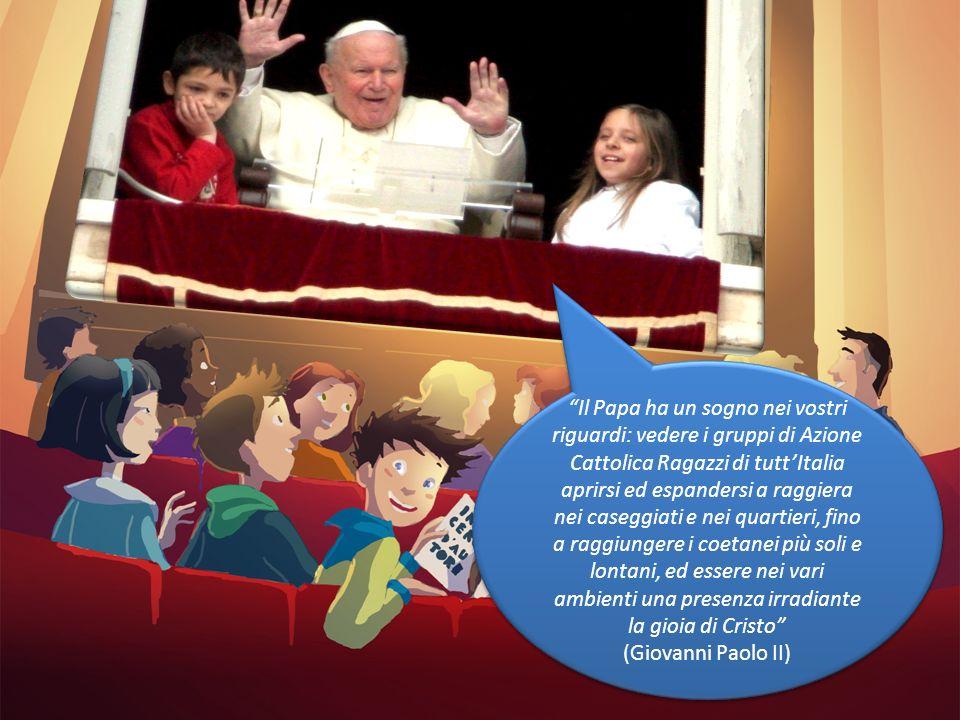 Il Papa ha un sogno nei vostri riguardi: vedere i gruppi di Azione Cattolica Ragazzi di tuttItalia aprirsi ed espandersi a raggiera nei caseggiati e n