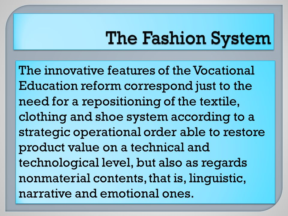 The innovative features of the Vocational Education reform correspond just to the need for a repositioning of the textile, clothing and shoe system according to a strategic operational order able to restore product value on a technical and technological level, but also as regards nonmaterial contents, that is, linguistic, narrative and emotional ones.