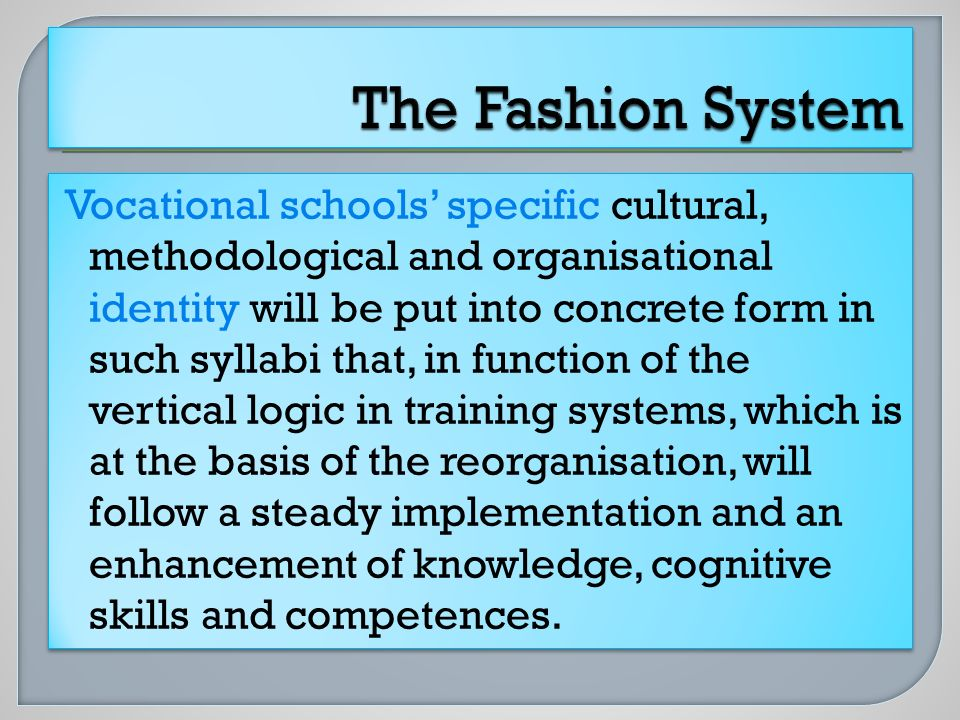 Vocational schools specific cultural, methodological and organisational identity will be put into concrete form in such syllabi that, in function of the vertical logic in training systems, which is at the basis of the reorganisation, will follow a steady implementation and an enhancement of knowledge, cognitive skills and competences.