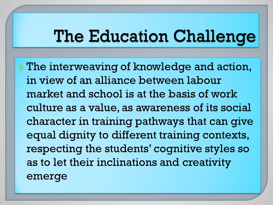 The interweaving of knowledge and action, in view of an alliance between labour market and school is at the basis of work culture as a value, as awareness of its social character in training pathways that can give equal dignity to different training contexts, respecting the students cognitive styles so as to let their inclinations and creativity emerge