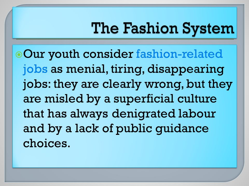 Our youth consider fashion-related jobs as menial, tiring, disappearing jobs: they are clearly wrong, but they are misled by a superficial culture tha
