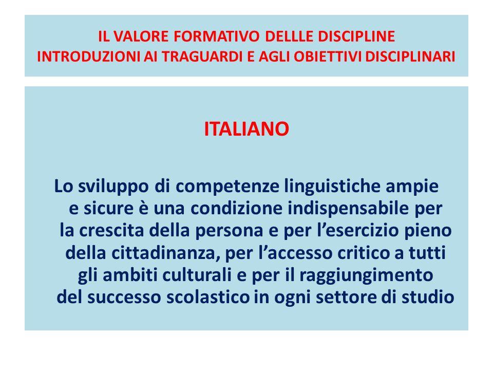 IL VALORE FORMATIVO DELLLE DISCIPLINE INTRODUZIONI AI TRAGUARDI E AGLI OBIETTIVI DISCIPLINARI ITALIANO Lo sviluppo di competenze linguistiche ampie e
