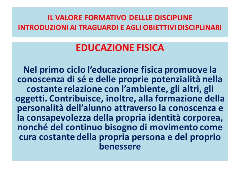 IL VALORE FORMATIVO DELLLE DISCIPLINE INTRODUZIONI AI TRAGUARDI E AGLI OBIETTIVI DISCIPLINARI EDUCAZIONE FISICA Nel primo ciclo leducazione fisica pro
