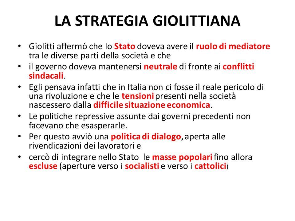 LA STRATEGIA GIOLITTIANA Giolitti affermò che lo Stato doveva avere il ruolo di mediatore tra le diverse parti della società e che il governo doveva m