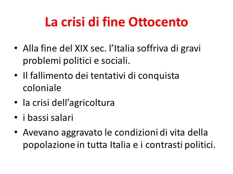 La crisi di fine Ottocento Alla fine del XIX sec. lItalia soffriva di gravi problemi politici e sociali. Il fallimento dei tentativi di conquista colo