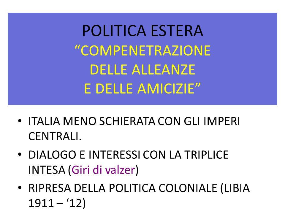 POLITICA ESTERA COMPENETRAZIONE DELLE ALLEANZE E DELLE AMICIZIE ITALIA MENO SCHIERATA CON GLI IMPERI CENTRALI. DIALOGO E INTERESSI CON LA TRIPLICE INT