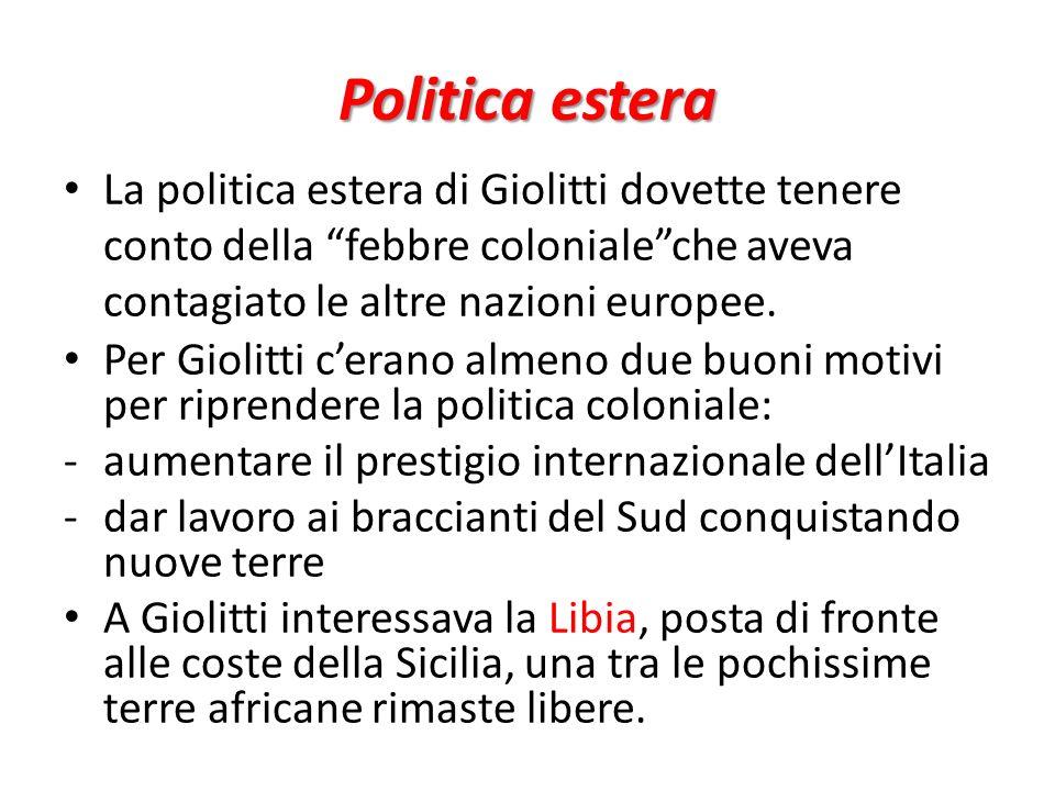 Politica estera La politica estera di Giolitti dovette tenere conto della febbre colonialeche aveva contagiato le altre nazioni europee. Per Giolitti
