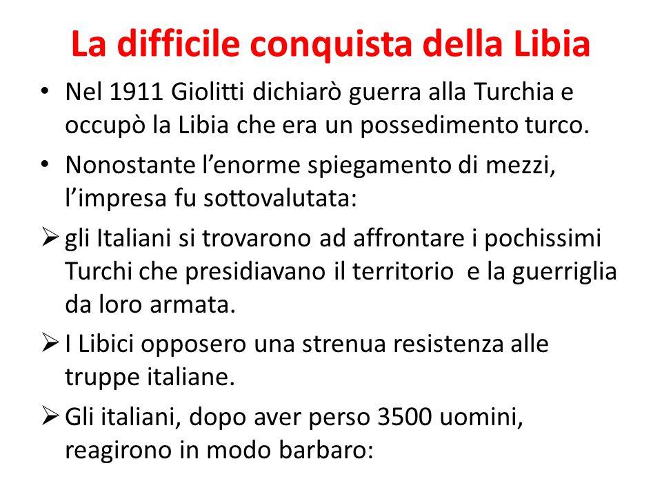 La difficile conquista della Libia Nel 1911 Giolitti dichiarò guerra alla Turchia e occupò la Libia che era un possedimento turco.