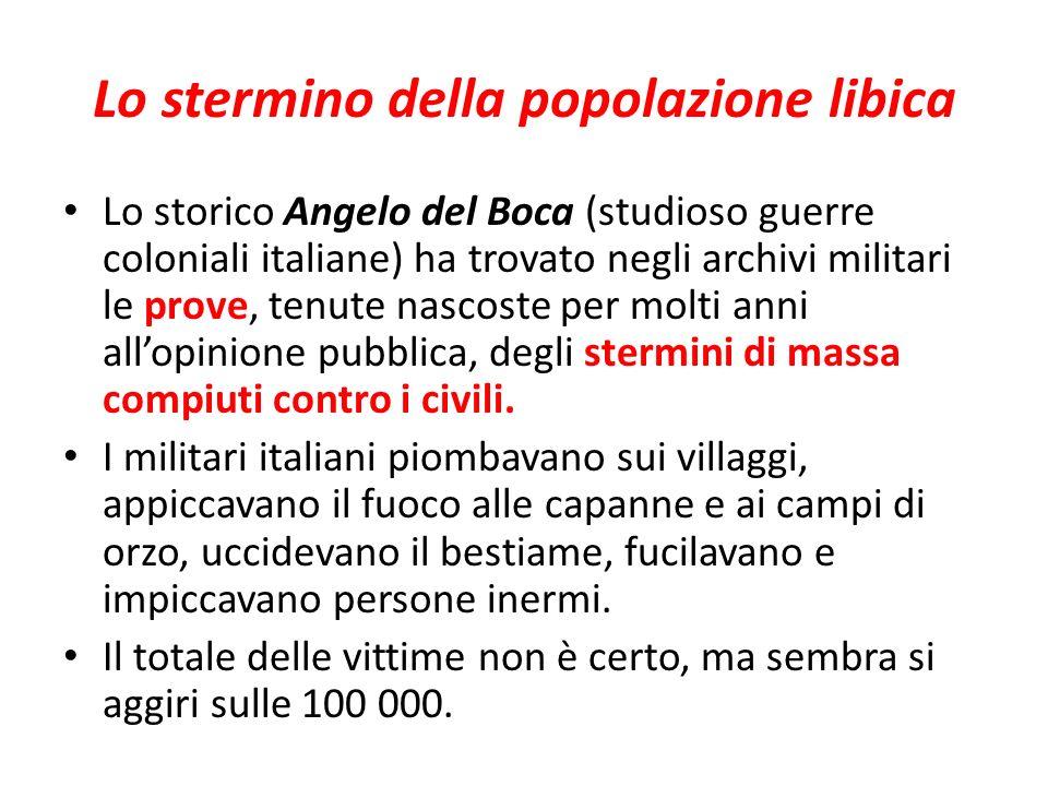 Lo stermino della popolazione libica Lo storico Angelo del Boca (studioso guerre coloniali italiane) ha trovato negli archivi militari le prove, tenute nascoste per molti anni allopinione pubblica, degli stermini di massa compiuti contro i civili.
