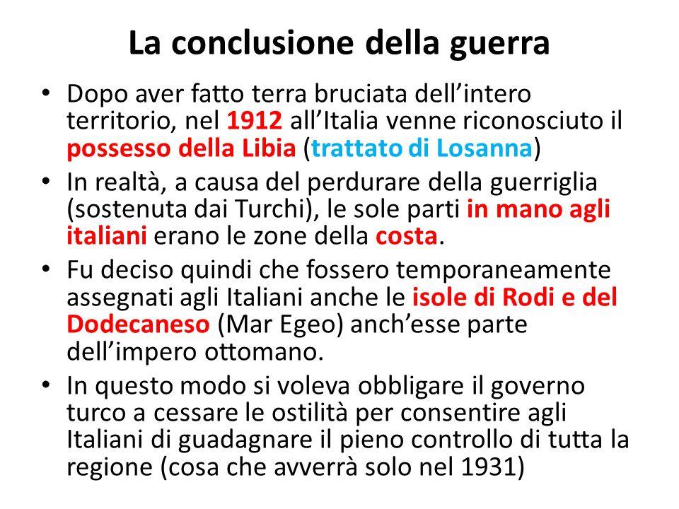 La conclusione della guerra Dopo aver fatto terra bruciata dellintero territorio, nel 1912 allItalia venne riconosciuto il possesso della Libia (trattato di Losanna) In realtà, a causa del perdurare della guerriglia (sostenuta dai Turchi), le sole parti in mano agli italiani erano le zone della costa.