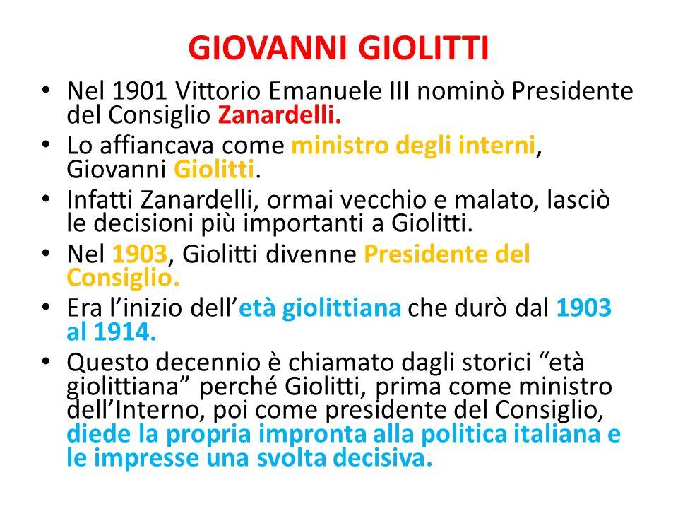 GIOVANNI GIOLITTI Nel 1901 Vittorio Emanuele III nominò Presidente del Consiglio Zanardelli. Lo affiancava come ministro degli interni, Giovanni Gioli