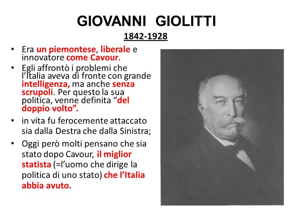 GIOVANNI GIOLITTI 1842-1928 Era un piemontese, liberale e innovatore come Cavour. Egli affrontò i problemi che lItalia aveva di fronte con grande inte