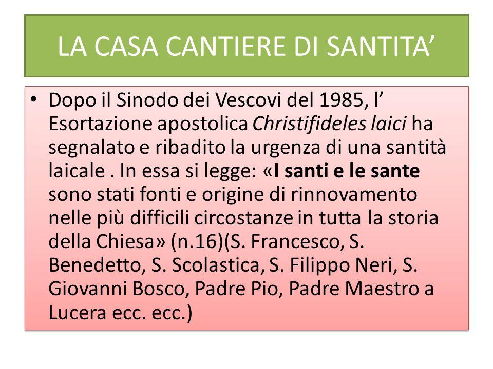LA CASA CANTIERE DI SANTITA Dopo il Sinodo dei Vescovi del 1985, l Esortazione apostolica Christifideles laici ha segnalato e ribadito la urgenza di una santità laicale.