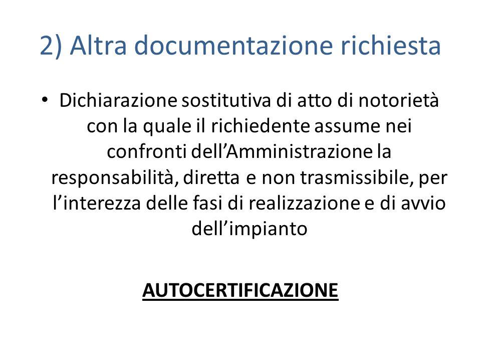 2) Altra documentazione richiesta Dichiarazione sostitutiva di atto di notorietà con la quale il richiedente assume nei confronti dellAmministrazione la responsabilità, diretta e non trasmissibile, per linterezza delle fasi di realizzazione e di avvio dellimpianto AUTOCERTIFICAZIONE