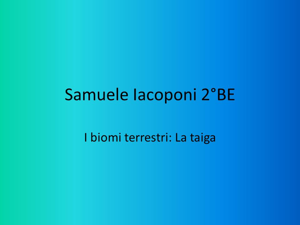 Samuele Iacoponi 2°BE I biomi terrestri: La taiga