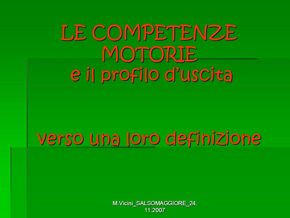 M.Vicini_SALSOMAGGIORE_24. 11.2007 LE COMPETENZE MOTORIE e il profilo duscita verso una loro definizione LE COMPETENZE MOTORIE e il profilo duscita ve