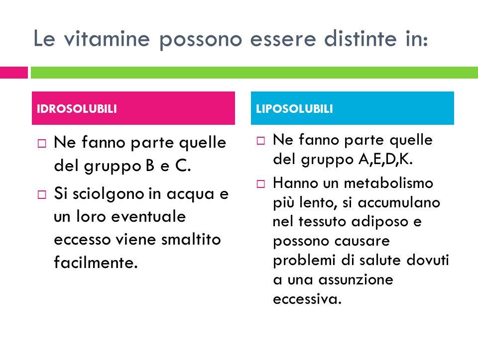 Le vitamine possono essere distinte in: Ne fanno parte quelle del gruppo B e C. Si sciolgono in acqua e un loro eventuale eccesso viene smaltito facil