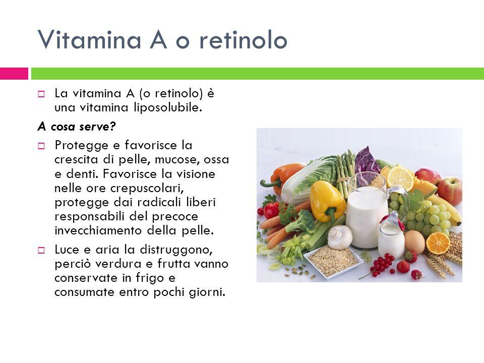 Vitamina A o retinolo La vitamina A (o retinolo) è una vitamina liposolubile. A cosa serve? Protegge e favorisce la crescita di pelle, mucose, ossa e