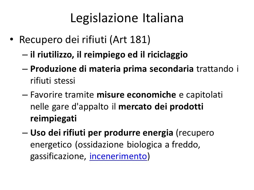 Legislazione Italiana Recupero dei rifiuti (Art 181) – il riutilizzo, il reimpiego ed il riciclaggio – Produzione di materia prima secondaria trattand