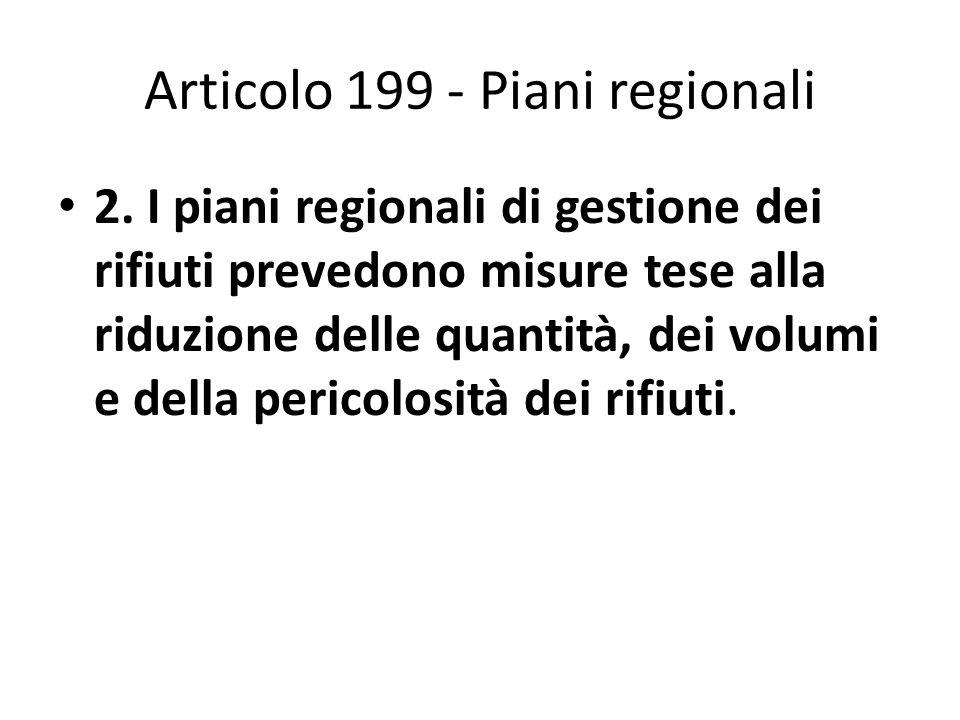 Articolo 199 - Piani regionali 2. I piani regionali di gestione dei rifiuti prevedono misure tese alla riduzione delle quantità, dei volumi e della pe
