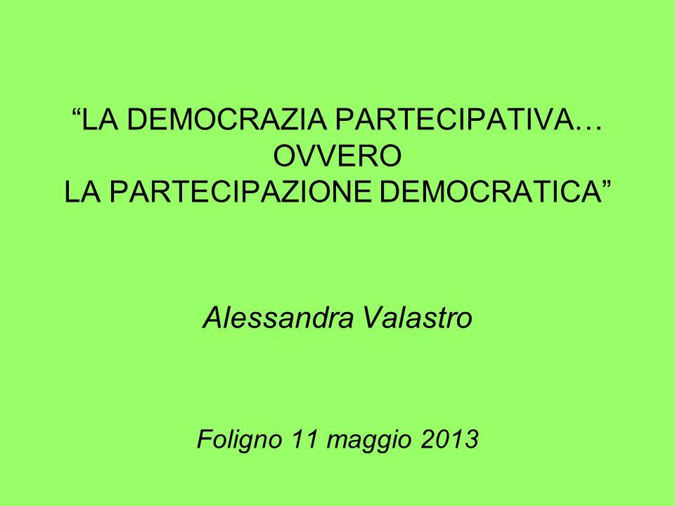 LA DEMOCRAZIA PARTECIPATIVA… OVVERO LA PARTECIPAZIONE DEMOCRATICA Alessandra Valastro Foligno 11 maggio 2013