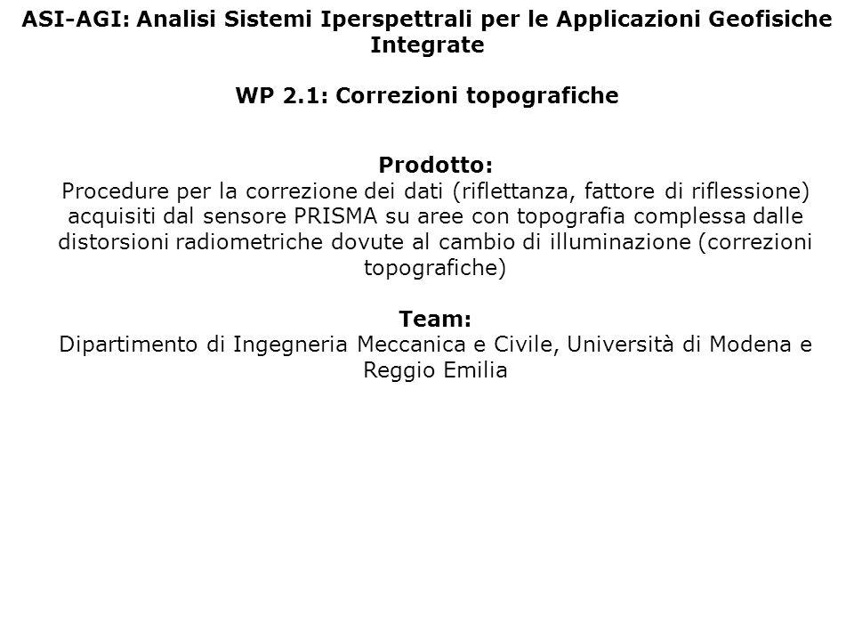 ASI-AGI: Analisi Sistemi Iperspettrali per le Applicazioni Geofisiche Integrate WP 2.1: Correzioni topografiche Prodotto: Procedure per la correzione dei dati (riflettanza, fattore di riflessione) acquisiti dal sensore PRISMA su aree con topografia complessa dalle distorsioni radiometriche dovute al cambio di illuminazione (correzioni topografiche) Team: Dipartimento di Ingegneria Meccanica e Civile, Università di Modena e Reggio Emilia